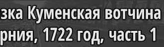 Ревизская сказка Куменская вотчина 1722 часть 1