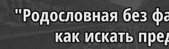 """""""Родословная без фамилии"""", как искать предков"""