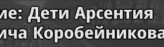 9 поколение Дети Арсентия Емельяновича Коробейникова